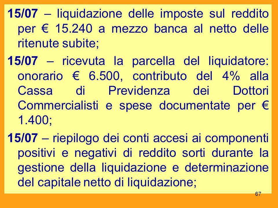 15/07 – liquidazione delle imposte sul reddito per 15.240 a mezzo banca al netto delle ritenute subite; 15/07 – ricevuta la parcella del liquidatore: