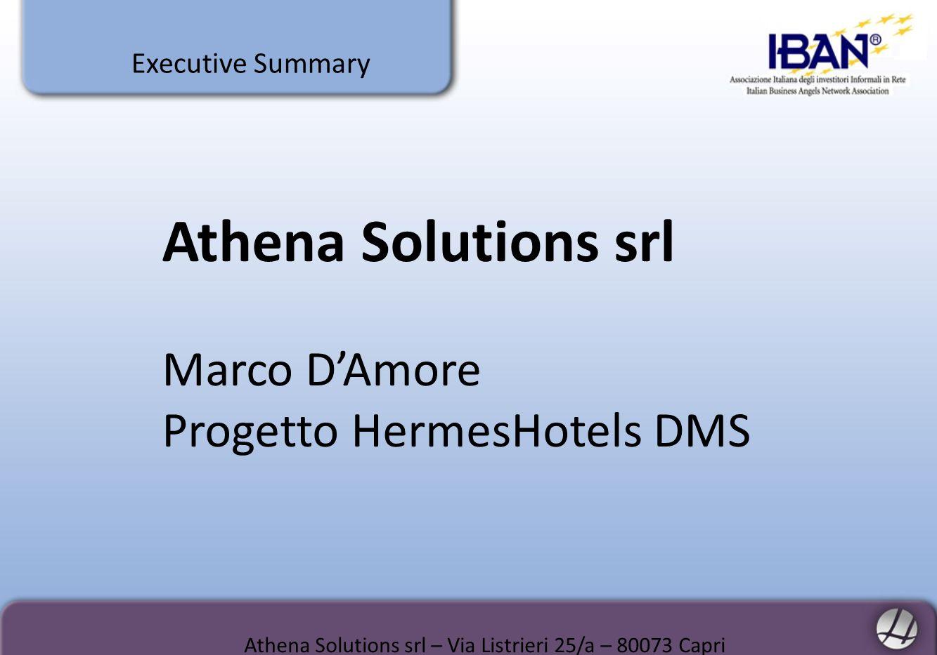 ONE LINE PITCH & AWARDS Athena Solutions è il nuovo player delle-business turistico-alberghiero Athena Solutions è specializzata in Distribuzione elettronica che rappresenta oggi circa il 75% delle prenotazioni turistico-alberghiere Il cliente di Athena Solutions è lHotel Athena Solutions ha ricevuto la Menzione di Merito per Il Premio Nazionale dellInnovazione 2009, categoria Innovazione nel Turismo HermesHotels DMS, piattaforma sviluppata da Athena Solutions, è stato selezionato, unico in Europa, Preferred Vendor Program da Expedia come miglior piattaforma Performer Athena Solutions srl – Via Listrieri 25/a – 80073 Capri