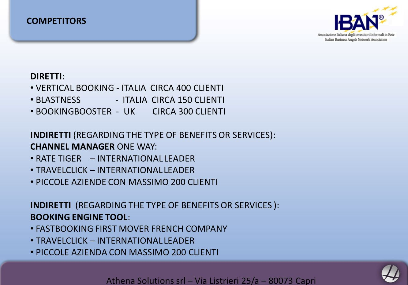 COMPETITORS DIRETTI: VERTICAL BOOKING - ITALIA CIRCA 400 CLIENTI BLASTNESS - ITALIA CIRCA 150 CLIENTI BOOKINGBOOSTER - UK CIRCA 300 CLIENTI INDIRETTI (REGARDING THE TYPE OF BENEFITS OR SERVICES): CHANNEL MANAGER ONE WAY: RATE TIGER – INTERNATIONAL LEADER TRAVELCLICK – INTERNATIONAL LEADER PICCOLE AZIENDE CON MASSIMO 200 CLIENTI INDIRETTI (REGARDING THE TYPE OF BENEFITS OR SERVICES ): BOOKING ENGINE TOOL: FASTBOOKING FIRST MOVER FRENCH COMPANY TRAVELCLICK – INTERNATIONAL LEADER PICCOLE AZIENDA CON MASSIMO 200 CLIENTI Athena Solutions srl – Via Listrieri 25/a – 80073 Capri