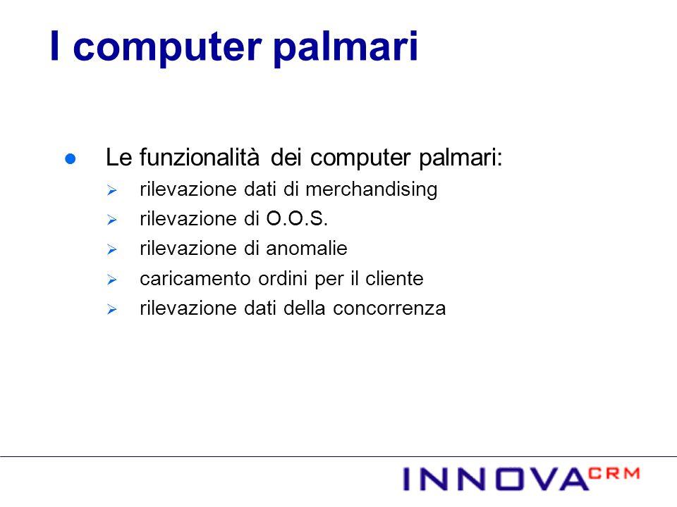 Le funzionalità dei computer palmari: rilevazione dati di merchandising rilevazione di O.O.S. rilevazione di anomalie caricamento ordini per il client