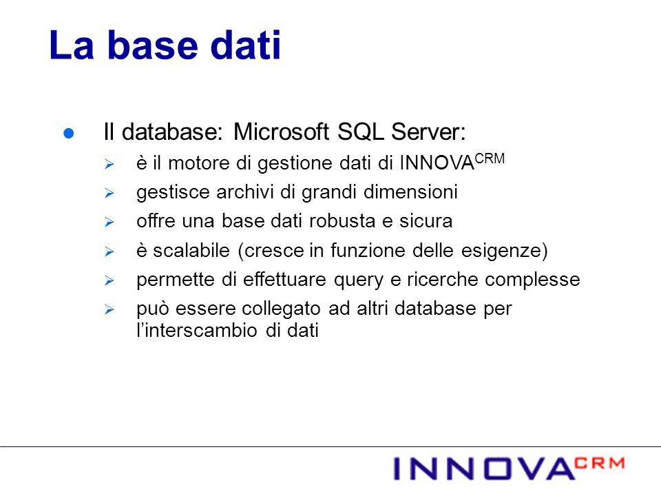 Il database: Microsoft SQL Server: è il motore di gestione dati di INNOVA CRM gestisce archivi di grandi dimensioni offre una base dati robusta e sicura è scalabile (cresce in funzione delle esigenze) permette di effettuare query e ricerche complesse può essere collegato ad altri database per linterscambio di dati La base dati