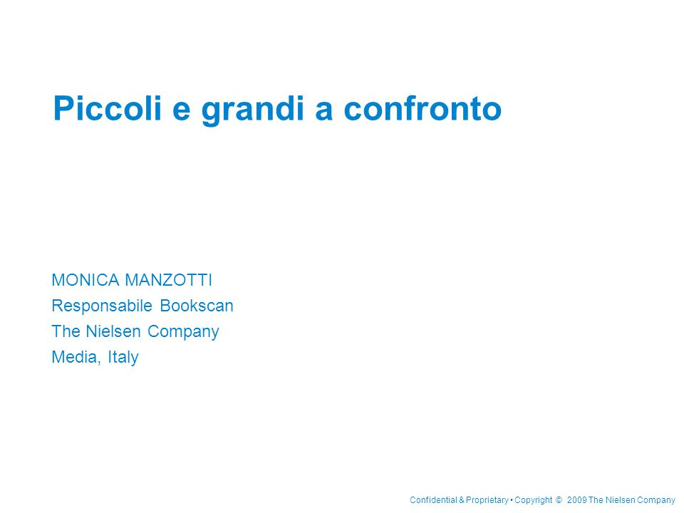 Confidential & Proprietary Copyright © 2009 The Nielsen Company Piccoli e grandi a confronto MONICA MANZOTTI Responsabile Bookscan The Nielsen Company Media, Italy