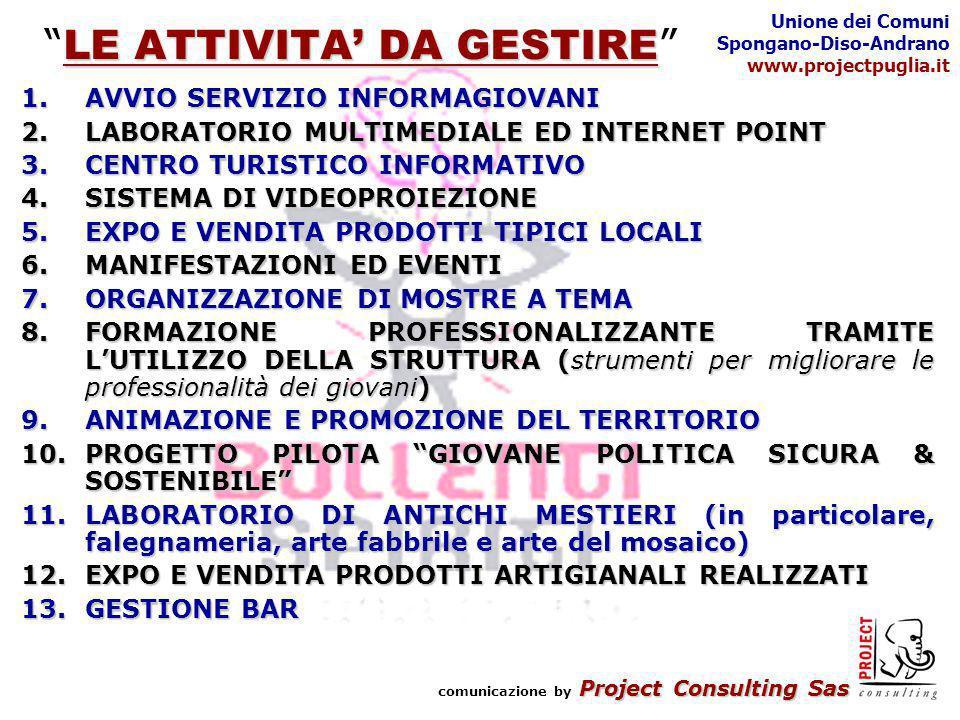 Project Consulting Sas comunicazione by Project Consulting Sas Unione dei Comuni Spongano-Diso-Andrano www.projectpuglia.it LE ATTIVITA DA GESTIRE LE ATTIVITA DA GESTIRE 1.AVVIO SERVIZIO INFORMAGIOVANI 2.LABORATORIO MULTIMEDIALE ED INTERNET POINT 3.CENTRO TURISTICO INFORMATIVO 4.SISTEMA DI VIDEOPROIEZIONE 5.EXPO E VENDITA PRODOTTI TIPICI LOCALI 6.MANIFESTAZIONI ED EVENTI 7.ORGANIZZAZIONE DI MOSTRE A TEMA 8.FORMAZIONE PROFESSIONALIZZANTE TRAMITE LUTILIZZO DELLA STRUTTURA (strumenti per migliorare le professionalità dei giovani) 9.ANIMAZIONE E PROMOZIONE DEL TERRITORIO 10.PROGETTO PILOTA GIOVANE POLITICA SICURA & SOSTENIBILE 11.LABORATORIO DI ANTICHI MESTIERI (in particolare, falegnameria, arte fabbrile e arte del mosaico) 12.EXPO E VENDITA PRODOTTI ARTIGIANALI REALIZZATI 13.GESTIONE BAR