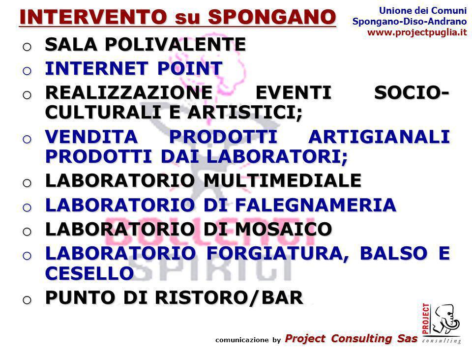 Project Consulting Sas comunicazione by Project Consulting Sas Unione dei Comuni Spongano-Diso-Andrano www.projectpuglia.it INTERVENTO su SPONGANO o SALA POLIVALENTE o INTERNET POINT o REALIZZAZIONE EVENTI SOCIO- CULTURALI E ARTISTICI; o VENDITA PRODOTTI ARTIGIANALI PRODOTTI DAI LABORATORI; o LABORATORIO MULTIMEDIALE o LABORATORIO DI FALEGNAMERIA o LABORATORIO DI MOSAICO o LABORATORIO FORGIATURA, BALSO E CESELLO o PUNTO DI RISTORO/BAR