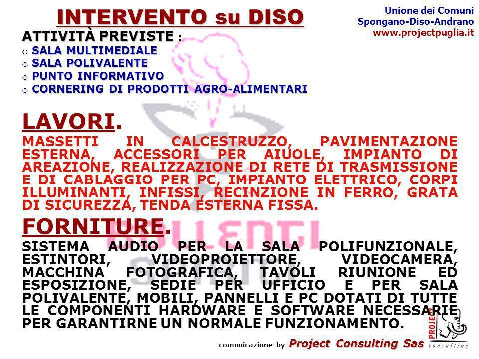 Project Consulting Sas comunicazione by Project Consulting Sas Unione dei Comuni Spongano-Diso-Andrano www.projectpuglia.it INTERVENTO su DISO ATTIVITÀ PREVISTE : o SALA MULTIMEDIALE o SALA POLIVALENTE o PUNTO INFORMATIVO o CORNERING DI PRODOTTI AGRO-ALIMENTARI LAVORI.