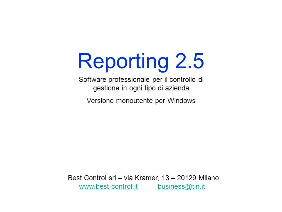 Reporting 2.5 Software professionale per il controllo di gestione in ogni tipo di azienda Versione monoutente per Windows Best Control srl – via Kramer, 13 – 20129 Milano www.best-control.itwww.best-control.it business@tin.itbusiness@tin.it