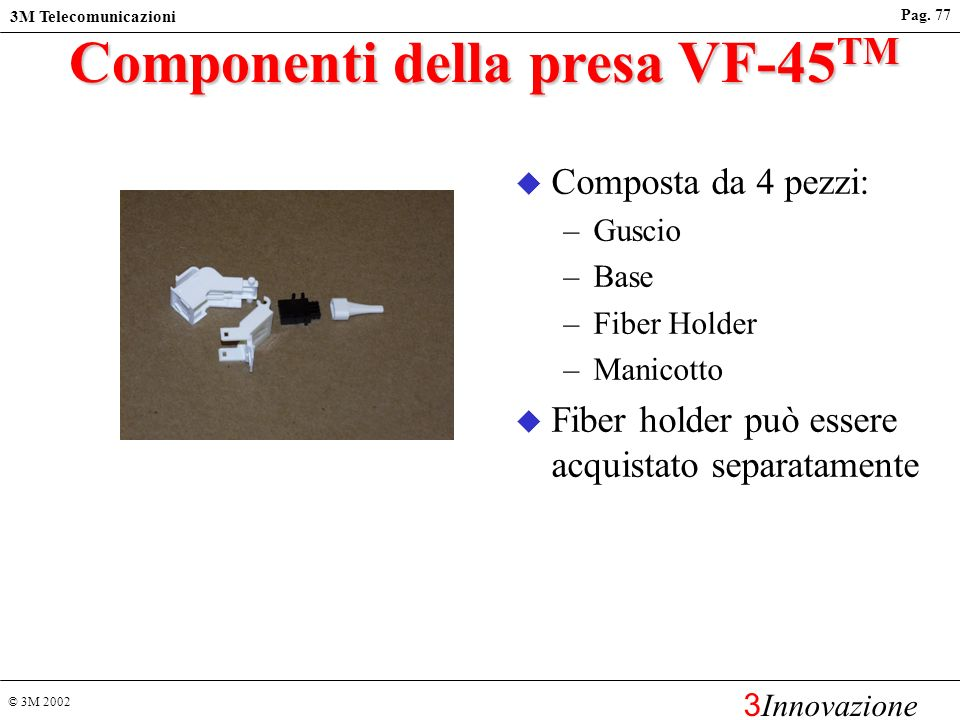 © 3M 2002 3M Telecomunicazioni 3 Innovazione Pag. 76 2 3 4 Socket Hinging Door Plug Keystone Latch Optical Fibers RJ45 Latch Fibers enter the V-Groove