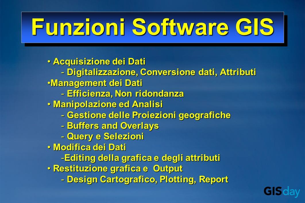 Funzioni Software GIS Acquisizione dei Dati Acquisizione dei Dati - Digitalizzazione, Conversione dati, Attributi Management dei DatiManagement dei Da