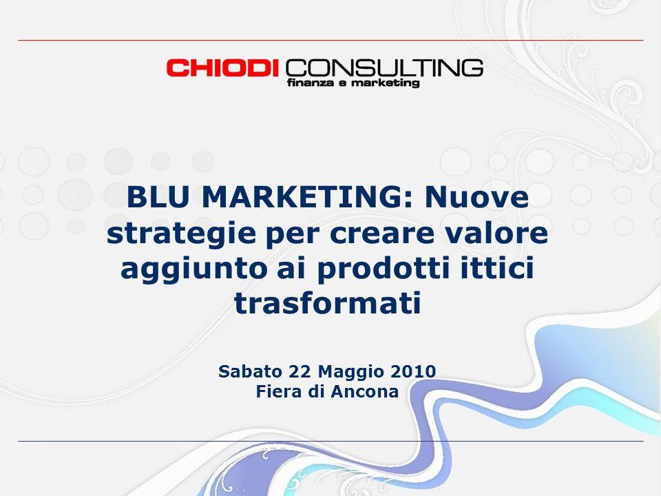 BLU MARKETING: Nuove strategie per creare valore aggiunto ai prodotti ittici trasformati Sabato 22 Maggio 2010 Fiera di Ancona