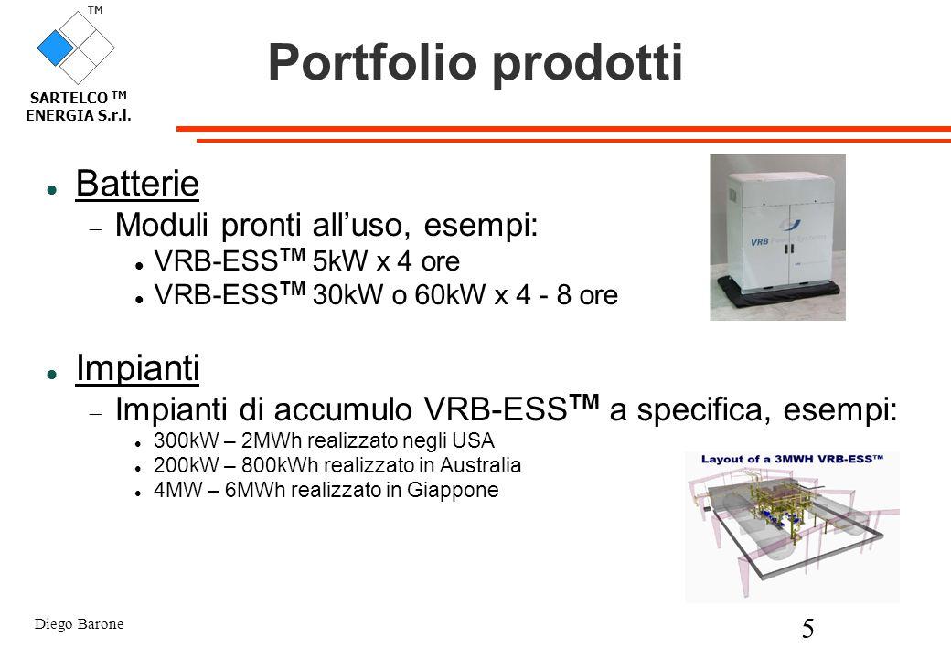 Diego Barone 5 TM SARTELCO TM ENERGIA S.r.l. Portfolio prodotti Batterie Moduli pronti alluso, esempi: VRB-ESS TM 5kW x 4 ore VRB-ESS TM 30kW o 60kW x