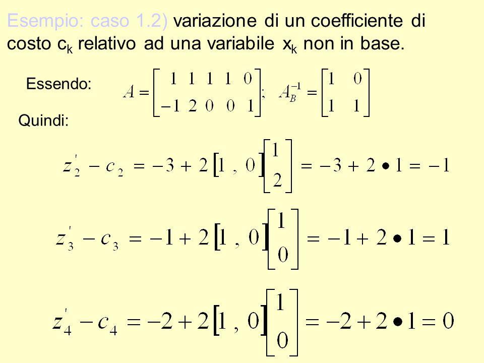 Esempio: caso 1.2) variazione di un coefficiente di costo c k relativo ad una variabile x k non in base. Quindi: Essendo:
