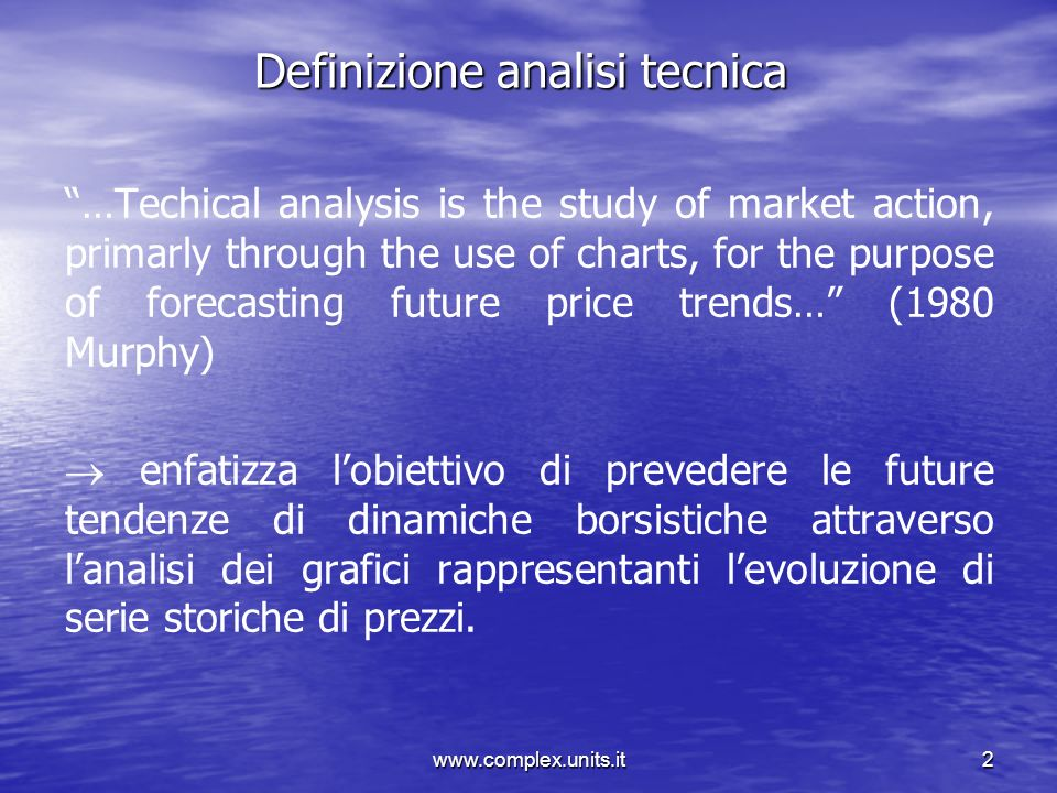 www.complex.units.it2 Definizione analisi tecnica …Techical analysis is the study of market action, primarly through the use of charts, for the purpos