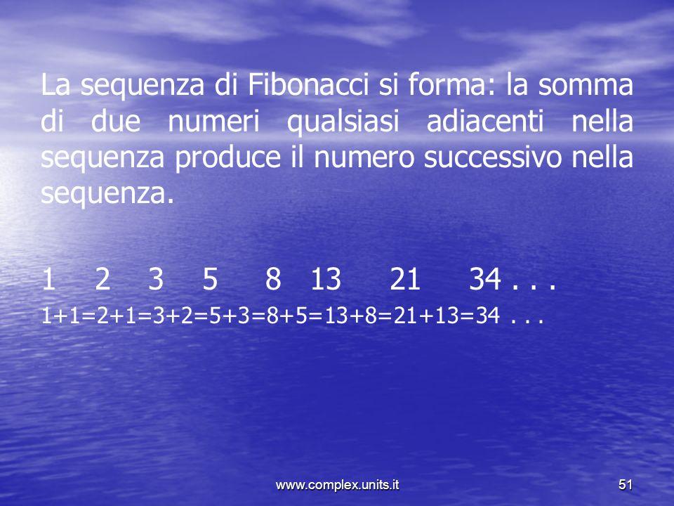 www.complex.units.it51 La sequenza di Fibonacci si forma: la somma di due numeri qualsiasi adiacenti nella sequenza produce il numero successivo nella