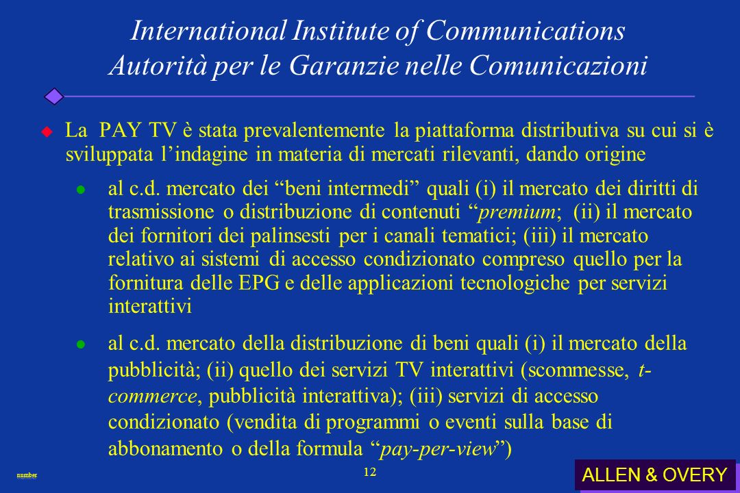 ALLEN & OVERY numbernumber 12 International Institute of Communications Autorità per le Garanzie nelle Comunicazioni La PAY TV è stata prevalentemente