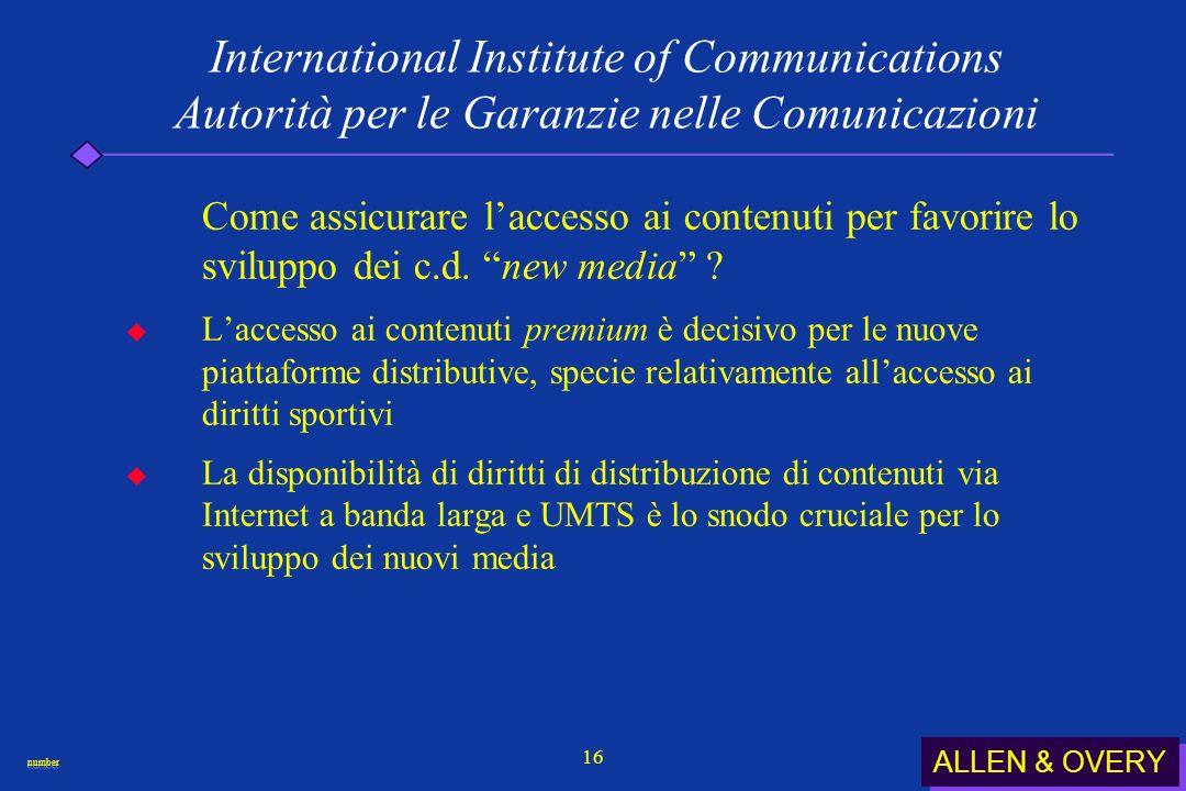 ALLEN & OVERY numbernumber 16 International Institute of Communications Autorità per le Garanzie nelle Comunicazioni Come assicurare laccesso ai contenuti per favorire lo sviluppo dei c.d.