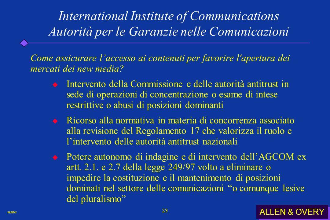ALLEN & OVERY numbernumber 23 International Institute of Communications Autorità per le Garanzie nelle Comunicazioni Come assicurare laccesso ai contenuti per favorire l apertura dei mercati dei new media.