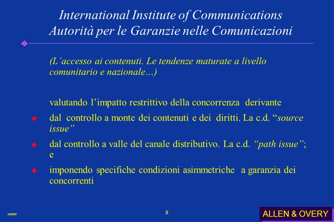 ALLEN & OVERY numbernumber 19 International Institute of Communications Autorità per le Garanzie nelle Comunicazioni ( Come assicurare laccesso ai contenuti per favorire lo sviluppo dei c.d.