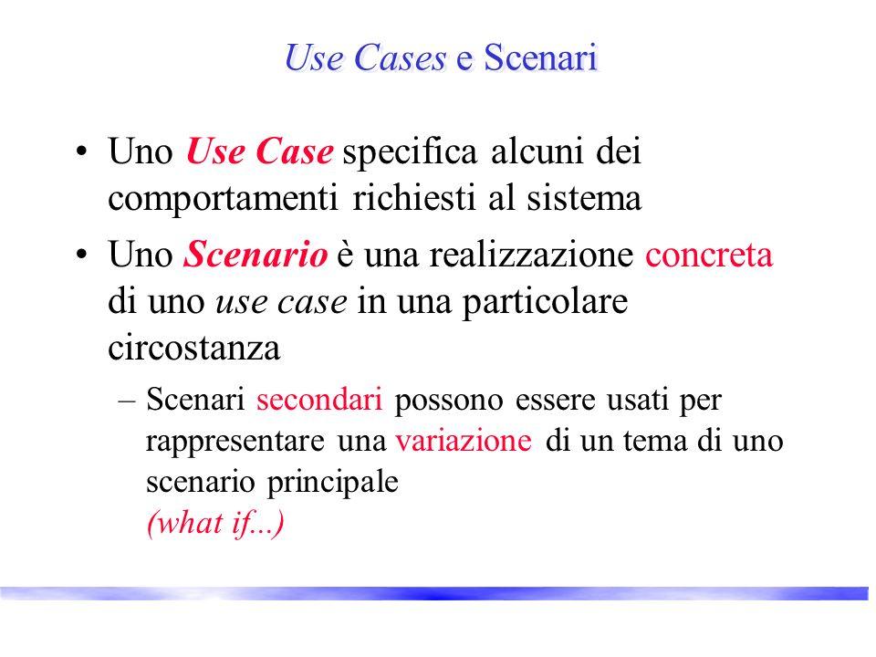 Use Cases e Scenari Uno Use Case specifica alcuni dei comportamenti richiesti al sistema Uno Scenario è una realizzazione concreta di uno use case in