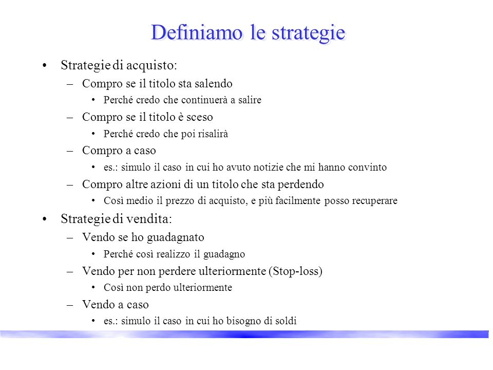Definiamo le strategie Strategie di acquisto: –Compro se il titolo sta salendo Perché credo che continuerà a salire –Compro se il titolo è sceso Perch