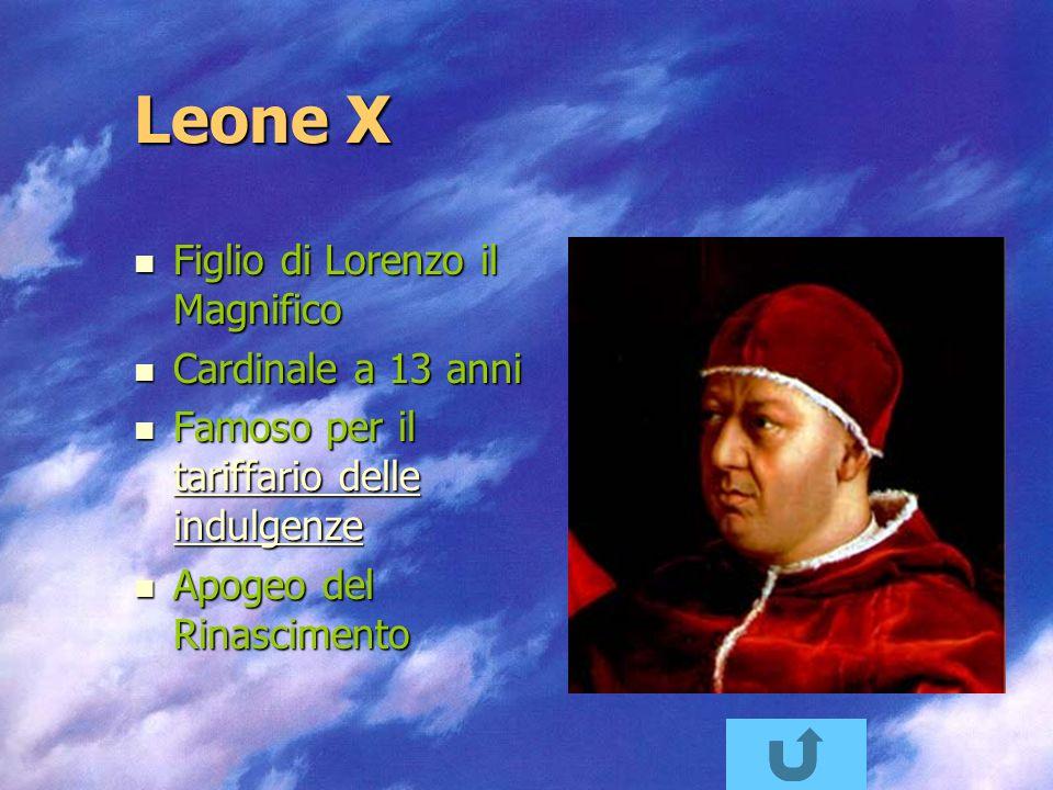 Leone X Figlio di Lorenzo il Magnifico Figlio di Lorenzo il Magnifico Cardinale a 13 anni Cardinale a 13 anni Famoso per il tariffario delle indulgenze Famoso per il tariffario delle indulgenze tariffario delle indulgenze tariffario delle indulgenze Apogeo del Rinascimento Apogeo del Rinascimento