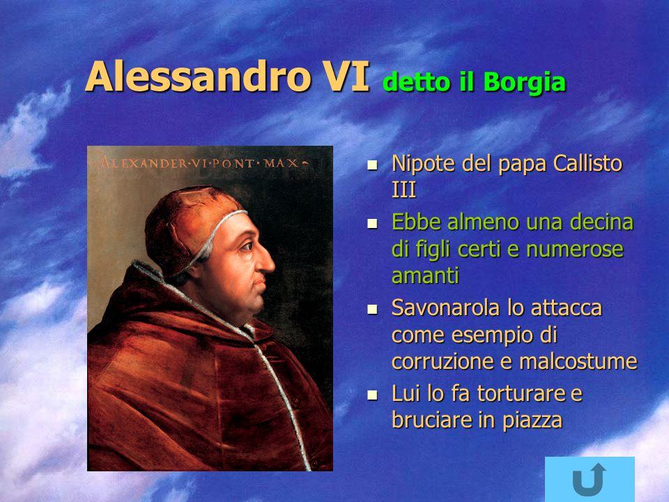 Alessandro VI detto il Borgia Nipote del papa Callisto III Nipote del papa Callisto III Ebbe almeno una decina di figli certi e numerose amanti Ebbe almeno una decina di figli certi e numerose amanti Savonarola lo attacca come esempio di corruzione e malcostume Savonarola lo attacca come esempio di corruzione e malcostume Lui lo fa torturare e bruciare in piazza Lui lo fa torturare e bruciare in piazza