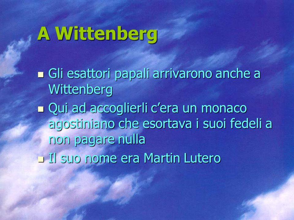 A Wittenberg Gli esattori papali arrivarono anche a Wittenberg Gli esattori papali arrivarono anche a Wittenberg Qui ad accoglierli cera un monaco agostiniano che esortava i suoi fedeli a non pagare nulla Qui ad accoglierli cera un monaco agostiniano che esortava i suoi fedeli a non pagare nulla Il suo nome era Martin Lutero Il suo nome era Martin Lutero