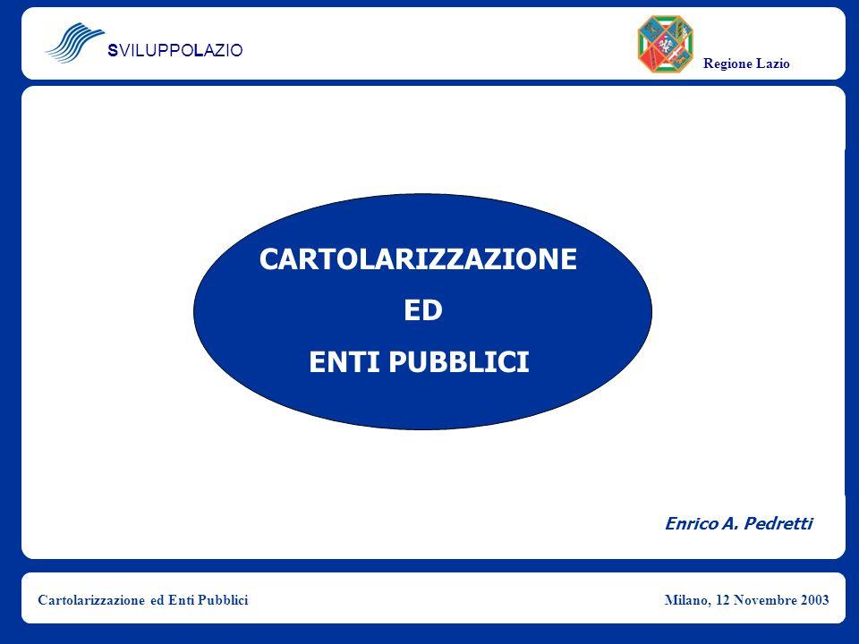 SVILUPPOLAZIO Regione Lazio Cartolarizzazione ed Enti PubbliciMilano, 12 Novembre 2003 Enrico A. Pedretti CARTOLARIZZAZIONE ED ENTI PUBBLICI