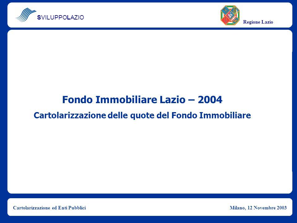 SVILUPPOLAZIO Regione Lazio Cartolarizzazione ed Enti PubbliciMilano, 12 Novembre 2003 Fondo Immobiliare Lazio – 2004 Cartolarizzazione delle quote de