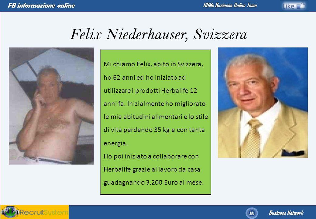 FB informazione online Business Network HOMe Business Online Team Mi chiamo Felix, abito in Svizzera, ho 62 anni ed ho iniziato ad utilizzare i prodot
