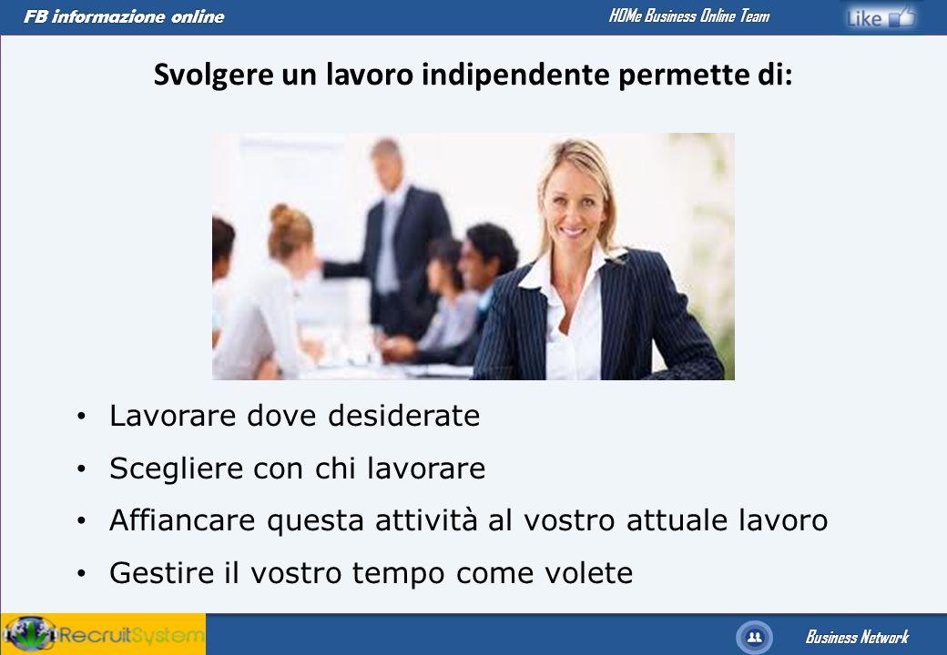 FB informazione online Business Network HOMe Business Online Team Svolgere un lavoro indipendente permette di: Lavorare dove desiderate Scegliere con