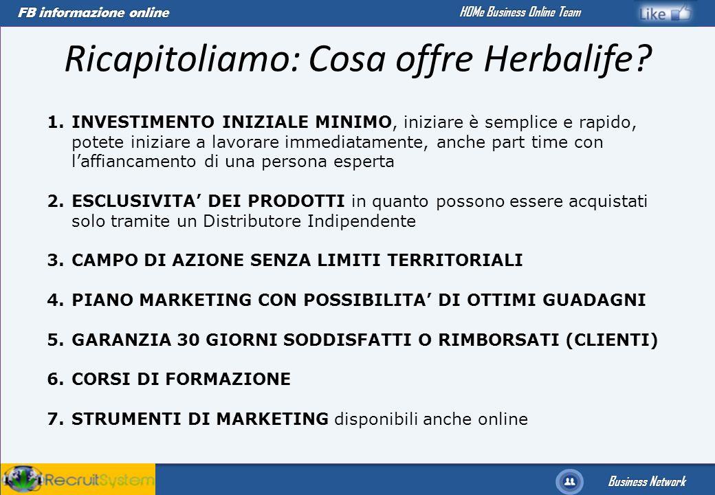 FB informazione online Business Network HOMe Business Online Team Ricapitoliamo: Cosa offre Herbalife? 1.INVESTIMENTO INIZIALE MINIMO, iniziare è semp