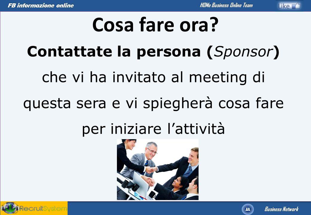 FB informazione online Business Network HOMe Business Online Team Cosa fare ora? Contattate la persona (Sponsor) che vi ha invitato al meeting di ques