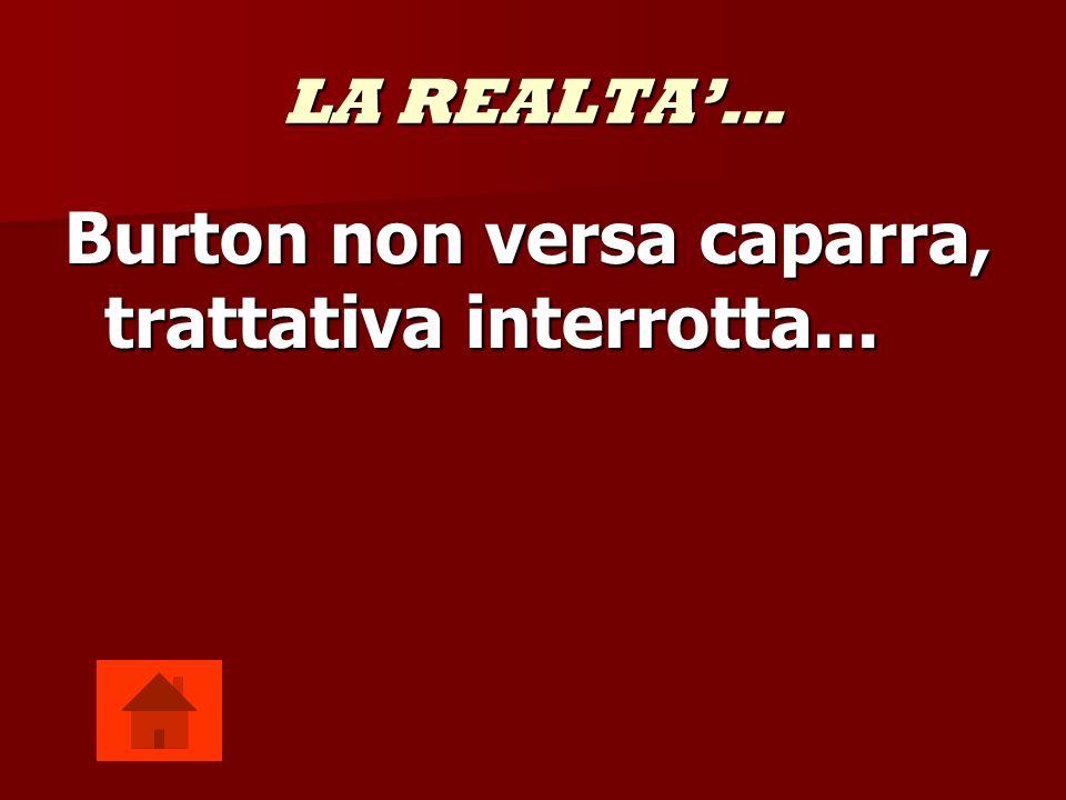 LA REALTA… Burton non versa caparra, trattativa interrotta...