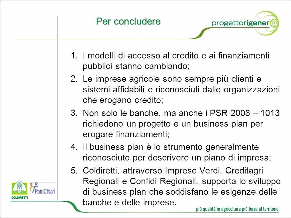 Per concludere 1.I modelli di accesso al credito e ai finanziamenti pubblici stanno cambiando; 2.Le imprese agricole sono sempre più clienti e sistemi affidabili e riconosciuti dalle organizzazioni che erogano credito; 3.Non solo le banche, ma anche i PSR 2008 – 1013 richiedono un progetto e un business plan per erogare finanziamenti; 4.Il business plan è lo strumento generalmente riconosciuto per descrivere un piano di impresa; 5.Coldiretti, attraverso Imprese Verdi, Creditagri Regionali e Confidi Regionali, supporta lo sviluppo di business plan che soddisfano le esigenze delle banche e delle imprese.