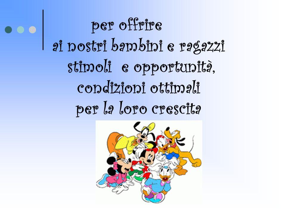 per offrire ai nostri bambini e ragazzi stimoli e opportunità, condizioni ottimali per la loro crescita