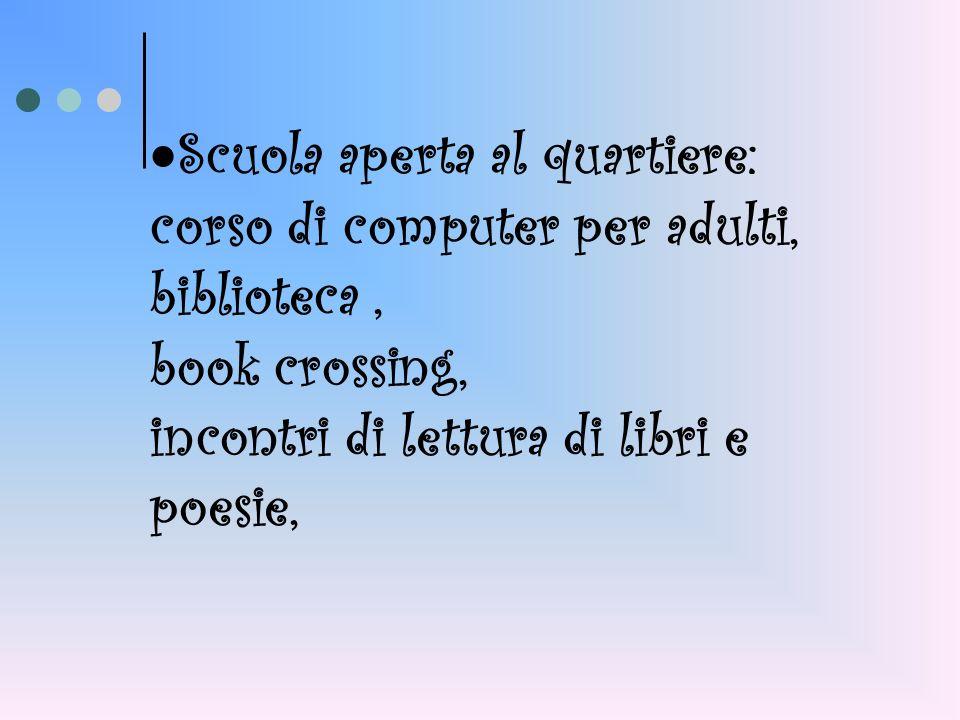 Scuola aperta al quartiere: corso di computer per adulti, biblioteca, book crossing, incontri di lettura di libri e poesie,