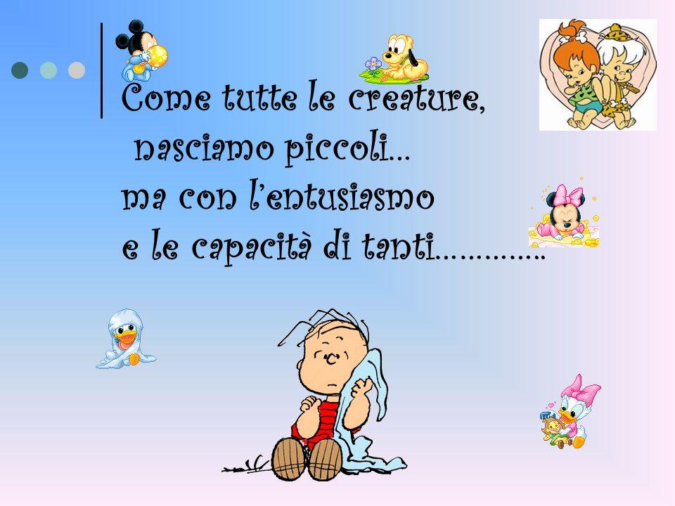 Come tutte le creature, nasciamo piccoli… ma con lentusiasmo e le capacità di tanti…………..