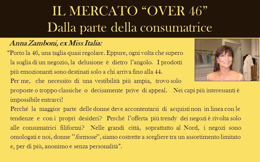 IL MERCATO OVER 46 Dalla parte della consumatrice Anna Zamboni, ex Miss Italia: Porto la 46, una taglia quasi regolare. Eppure, ogni volta che supero