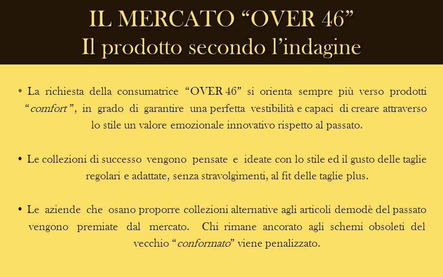 IL MERCATO OVER 46 Il prodotto secondo lindagine La richiesta della consumatrice OVER 46 si orienta sempre più verso prodotti comfort, in grado di gar