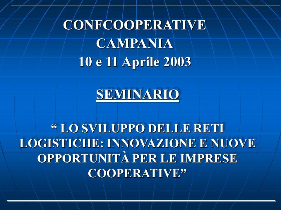 LO SVILUPPO DELLE RETI LOGISTICHE: INNOVAZIONE E NUOVE OPPORTUNITÀ PER LE IMPRESE COOPERATIVE LO SVILUPPO DELLE RETI LOGISTICHE: INNOVAZIONE E NUOVE OPPORTUNITÀ PER LE IMPRESE COOPERATIVE CONFCOOPERATIVE CAMPANIA 10 e 11 Aprile 2003 SEMINARIOSEMINARIO