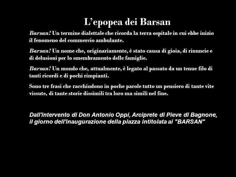 Lepopea dei Barsan Barsan! Un termine dialettale che ricorda la terra ospitale in cui ebbe inizio il fenomeno del commercio ambulante. Barsan! Un nome