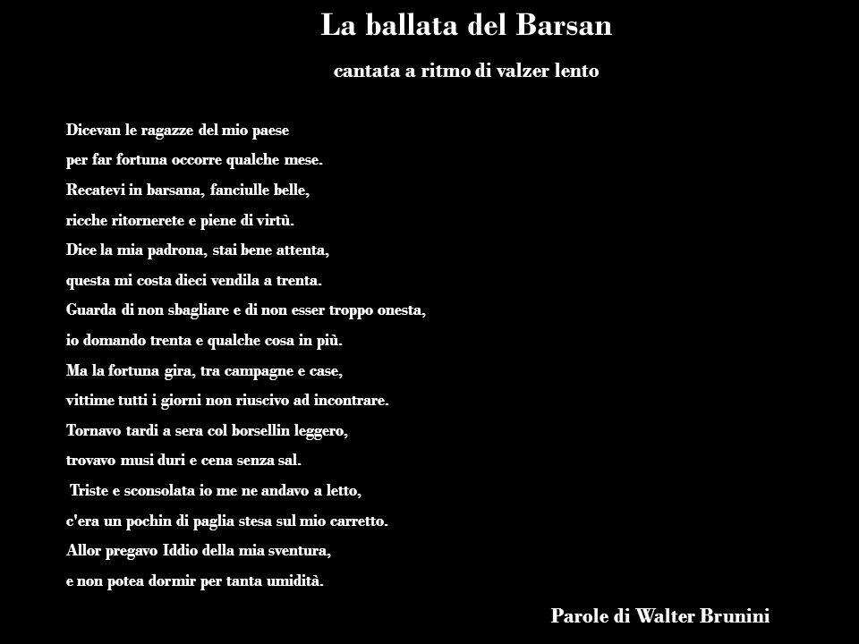 La ballata del Barsan cantata a ritmo di valzer lento Dicevan le ragazze del mio paese per far fortuna occorre qualche mese. Recatevi in barsana, fanc