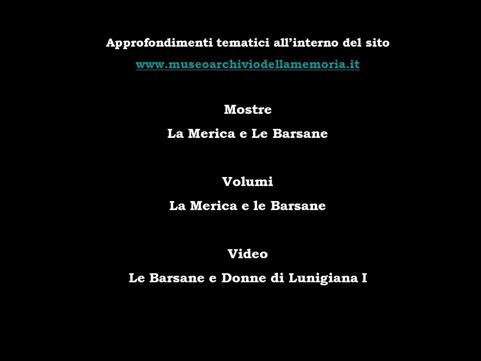 Approfondimenti tematici allinterno del sito www.museoarchiviodellamemoria.it Mostre La Merica e Le Barsane Volumi La Merica e le Barsane Video Le Bar