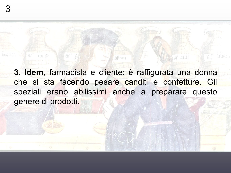 3 3. Idem, farmacista e cliente: è raffigurata una donna che si sta facendo pesare canditi e confetture. Gli speziali erano abilissimi anche a prepara