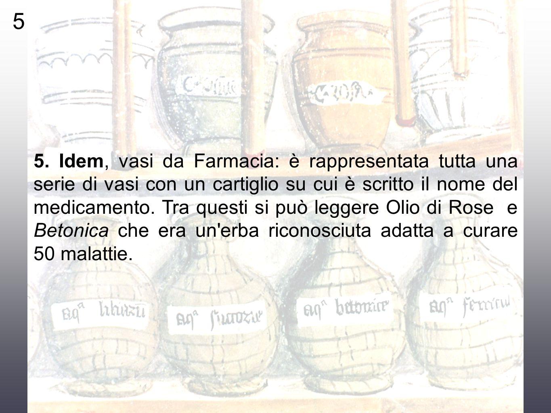 5 5. Idem, vasi da Farmacia: è rappresentata tutta una serie di vasi con un cartiglio su cui è scritto il nome del medicamento. Tra questi si può legg