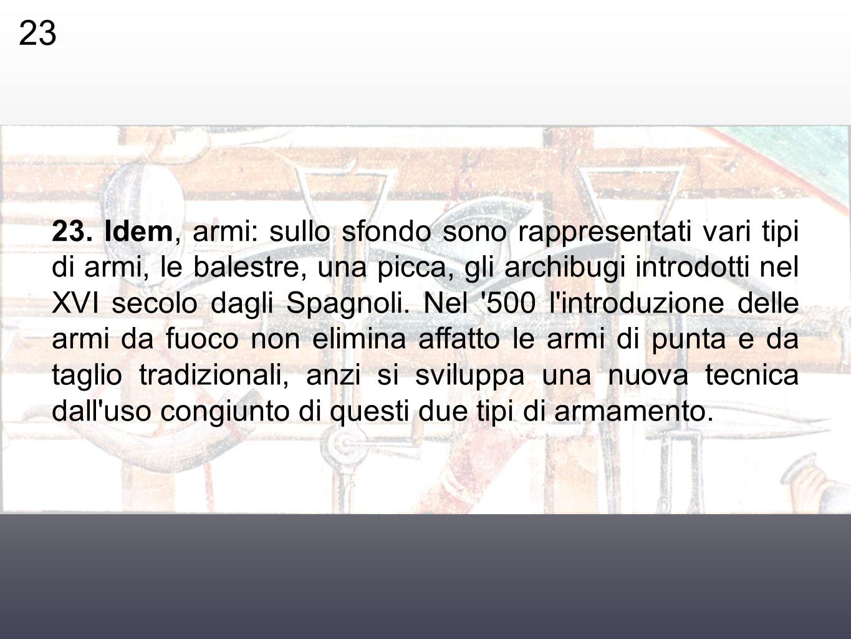 23. Idem, armi: sullo sfondo sono rappresentati vari tipi di armi, le balestre, una picca, gli archibugi introdotti nel XVI secolo dagli Spagnoli. Nel