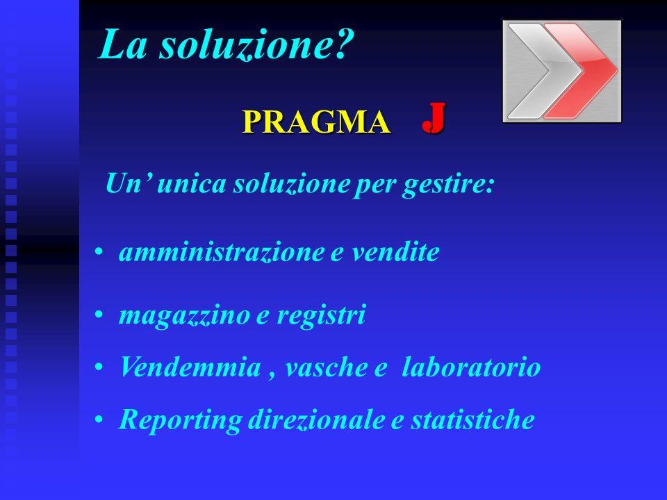 La soluzione?PRAGMA J Un unica soluzione per gestire: amministrazione e vendite magazzino e registri Vendemmia, vasche e laboratorio Reporting direzionale e statistiche
