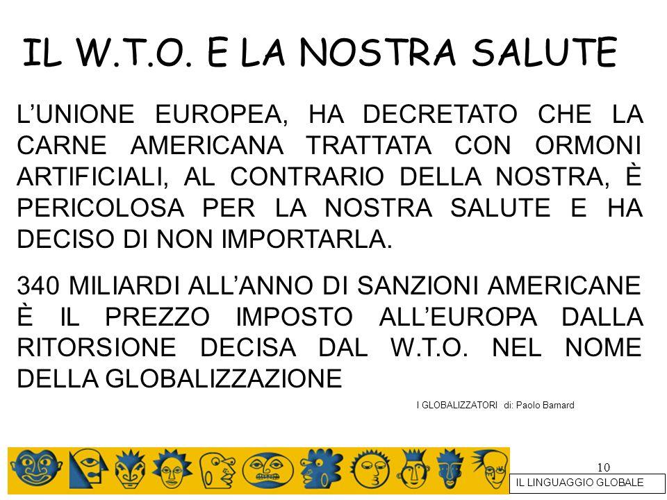 10 IL W.T.O. E LA NOSTRA SALUTE LUNIONE EUROPEA, HA DECRETATO CHE LA CARNE AMERICANA TRATTATA CON ORMONI ARTIFICIALI, AL CONTRARIO DELLA NOSTRA, È PER