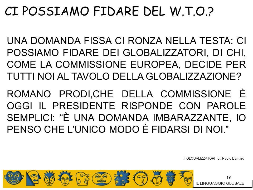 16 CI POSSIAMO FIDARE DEL W.T.O.? UNA DOMANDA FISSA CI RONZA NELLA TESTA: CI POSSIAMO FIDARE DEI GLOBALIZZATORI, DI CHI, COME LA COMMISSIONE EUROPEA,