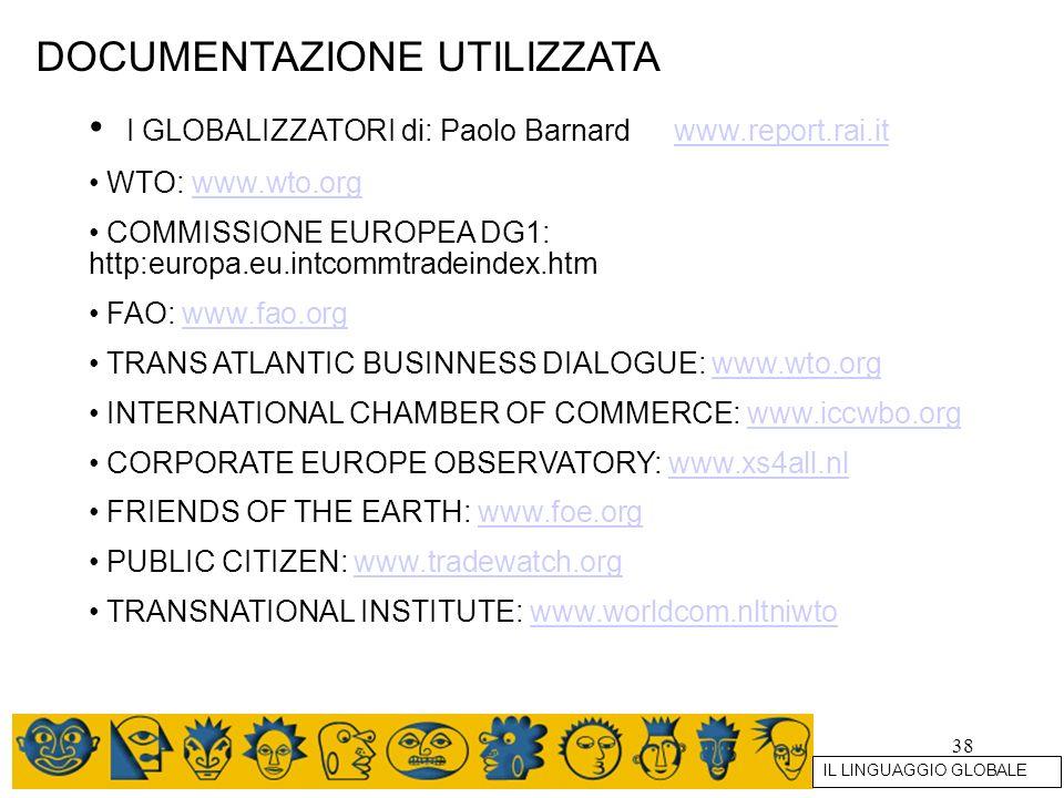 38 DOCUMENTAZIONE UTILIZZATA I GLOBALIZZATORI di: Paolo Barnard www.report.rai.itwww.report.rai.it WTO: www.wto.orgwww.wto.org COMMISSIONE EUROPEA DG1